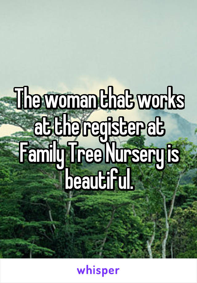 The woman that works at the register at Family Tree Nursery is beautiful.