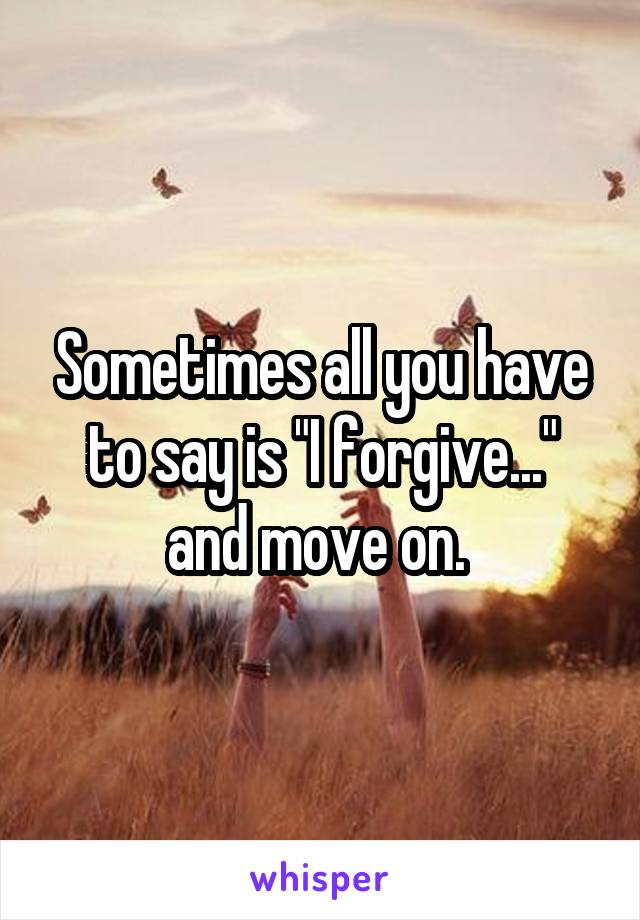 """Sometimes all you have to say is """"I forgive..."""" and move on."""