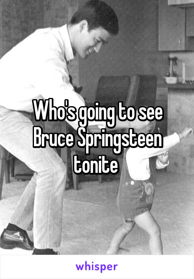 Who's going to see Bruce Springsteen tonite