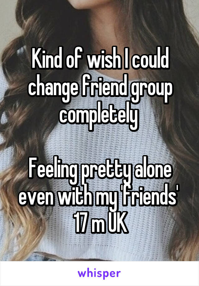 Kind of wish I could change friend group completely   Feeling pretty alone even with my 'friends'  17 m UK