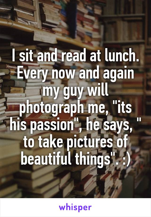 "I sit and read at lunch. Every now and again my guy will photograph me, ""its his passion"", he says, "" to take pictures of beautiful things"". :)"