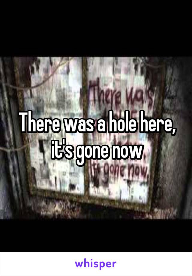 There was a hole here, it's gone now