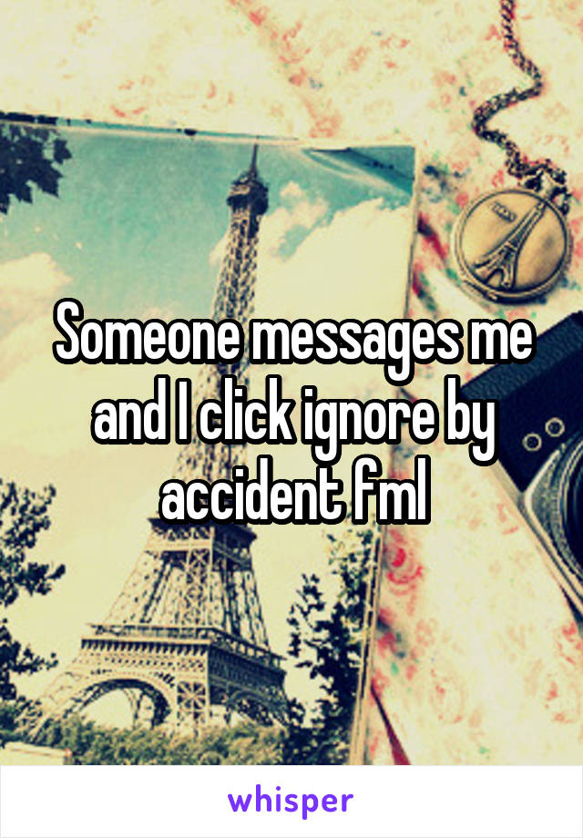 Someone messages me and I click ignore by accident fml
