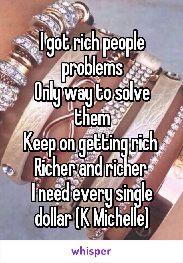 I got rich people problems Only way to solve them Keep on getting rich  Richer and richer  I need every single dollar (K Michelle)