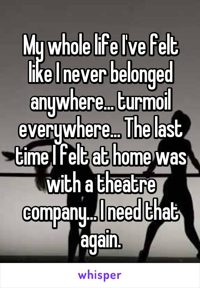 My whole life I've felt like I never belonged anywhere... turmoil everywhere... The last time I felt at home was with a theatre company... I need that again.
