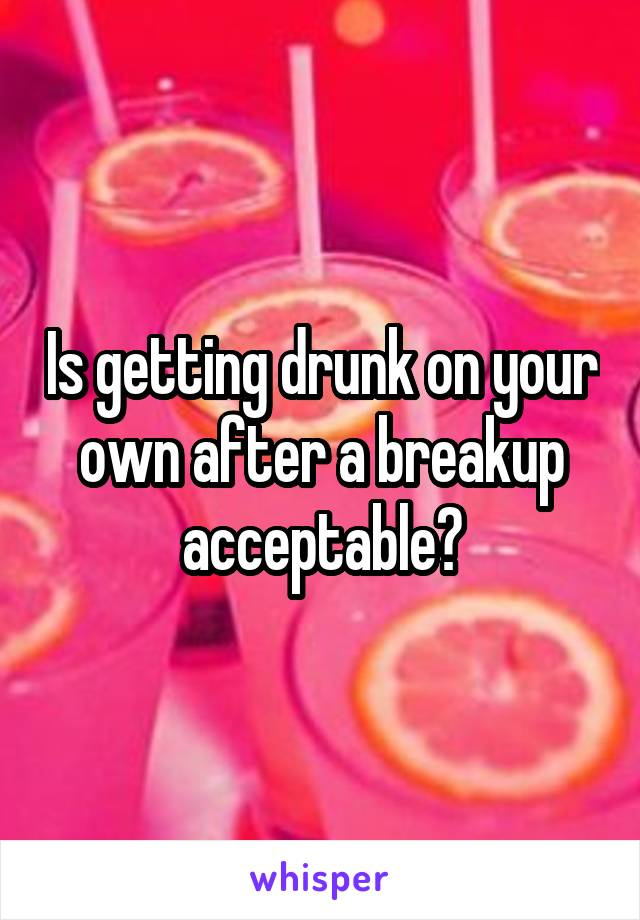 Is getting drunk on your own after a breakup acceptable?