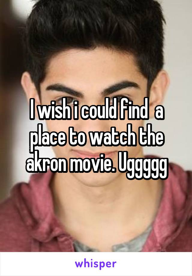 I wish i could find  a place to watch the akron movie. Uggggg