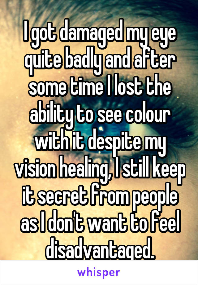 I got damaged my eye quite badly and after some time I lost the ability to see colour with it despite my vision healing, I still keep it secret from people as I don't want to feel disadvantaged.