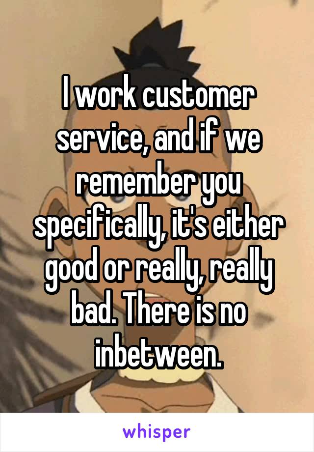 I work customer service, and if we remember you specifically, it's either good or really, really bad. There is no inbetween.
