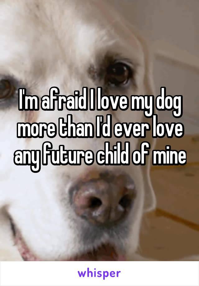 I'm afraid I love my dog more than I'd ever love any future child of mine