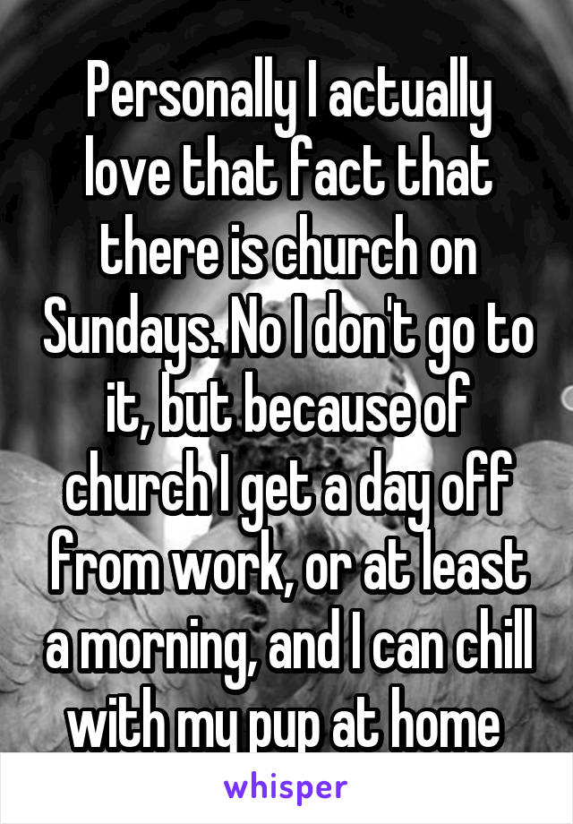 Personally I actually love that fact that there is church on Sundays. No I don't go to it, but because of church I get a day off from work, or at least a morning, and I can chill with my pup at home