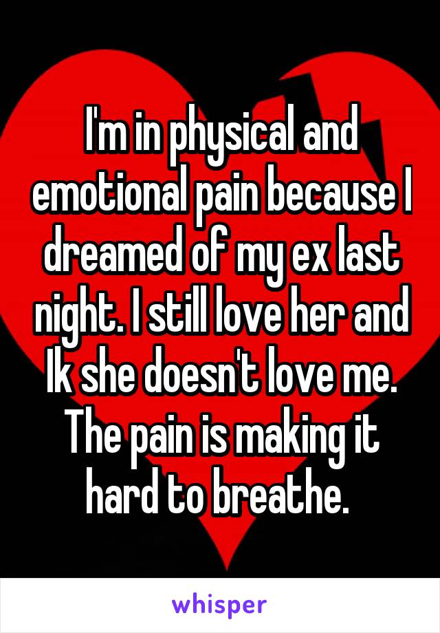 I'm in physical and emotional pain because I dreamed of my ex last night. I still love her and Ik she doesn't love me. The pain is making it hard to breathe.