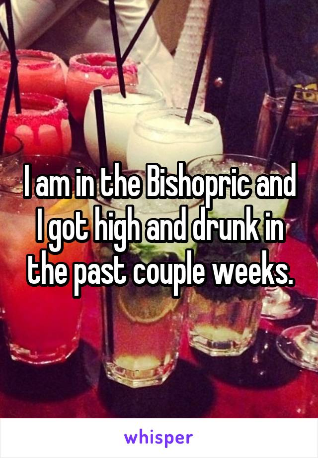 I am in the Bishopric and I got high and drunk in the past couple weeks.