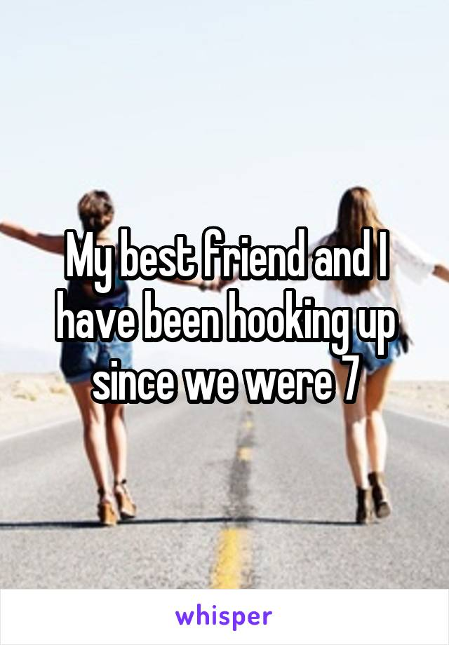 My best friend and I have been hooking up since we were 7