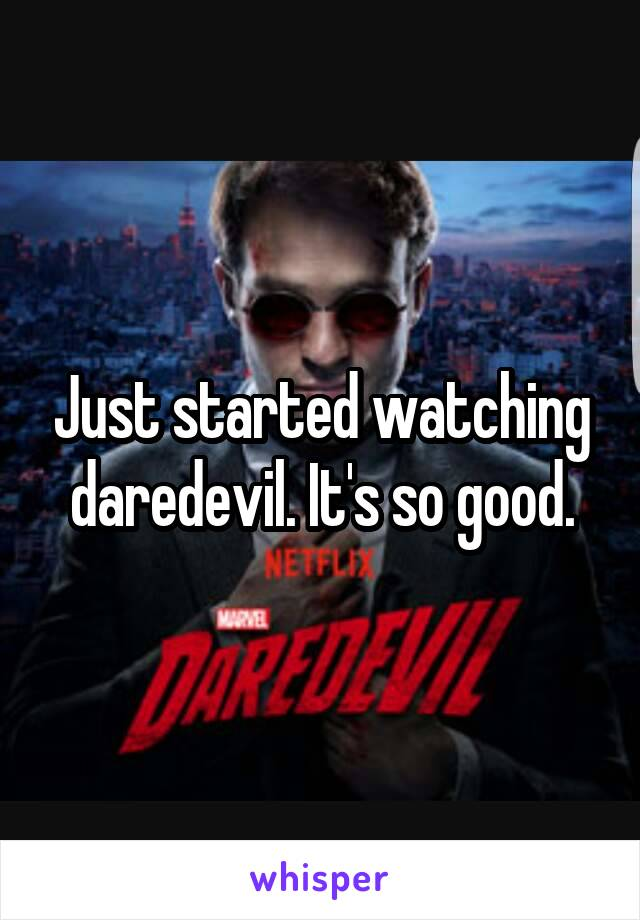 Just started watching daredevil. It's so good.