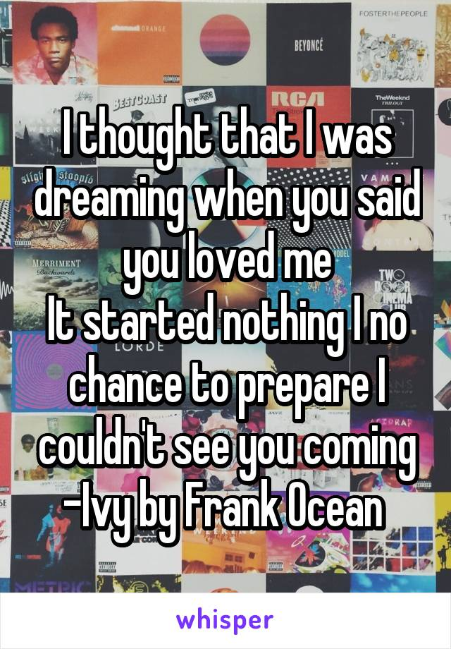I thought that I was dreaming when you said you loved me It started nothing I no chance to prepare I couldn't see you coming -Ivy by Frank Ocean