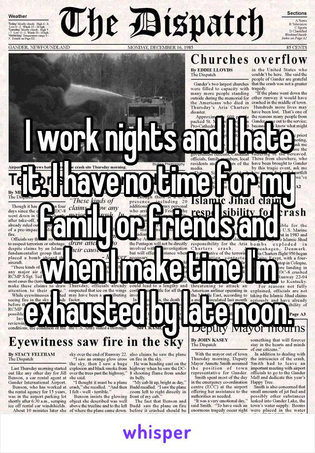 I work nights and I hate it. I have no time for my family or friends and when I make time I'm exhausted by late noon.