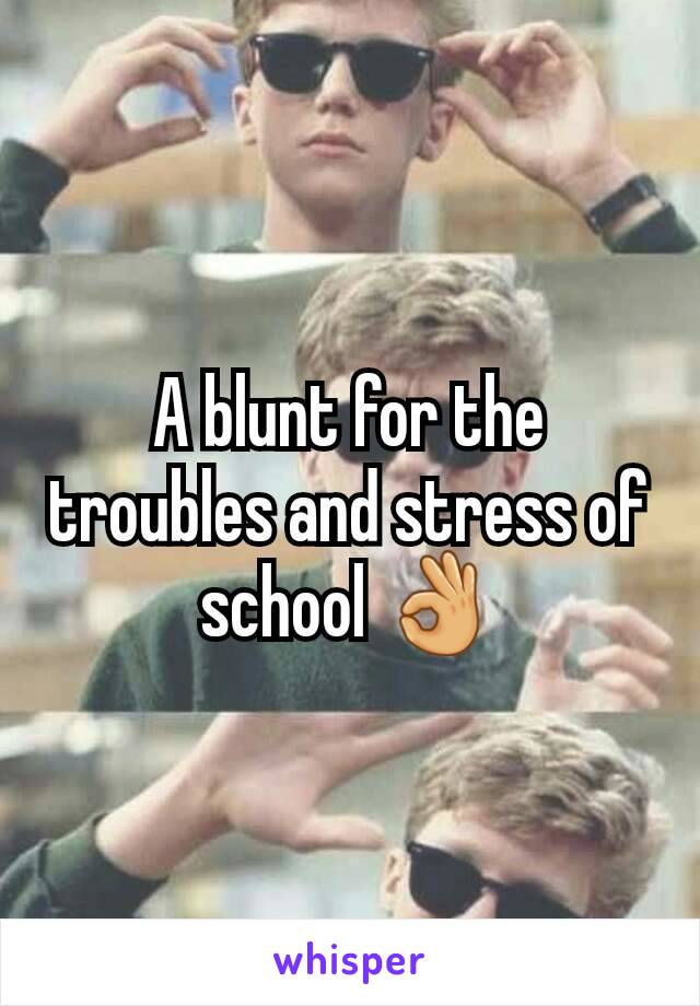 A blunt for the troubles and stress of school 👌