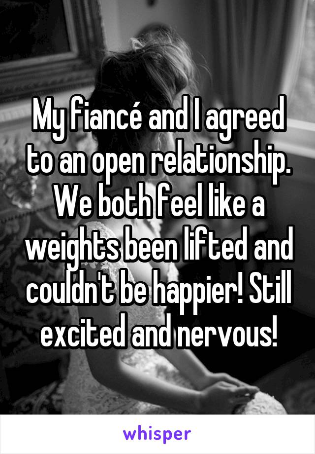 My fiancé and I agreed to an open relationship. We both feel like a weights been lifted and couldn't be happier! Still excited and nervous!
