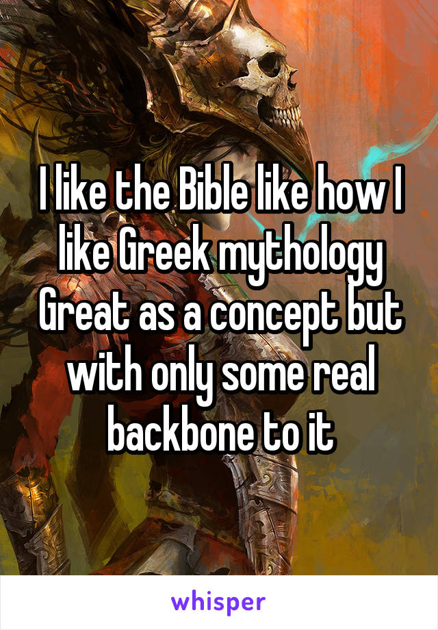 I like the Bible like how I like Greek mythology Great as a concept but with only some real backbone to it