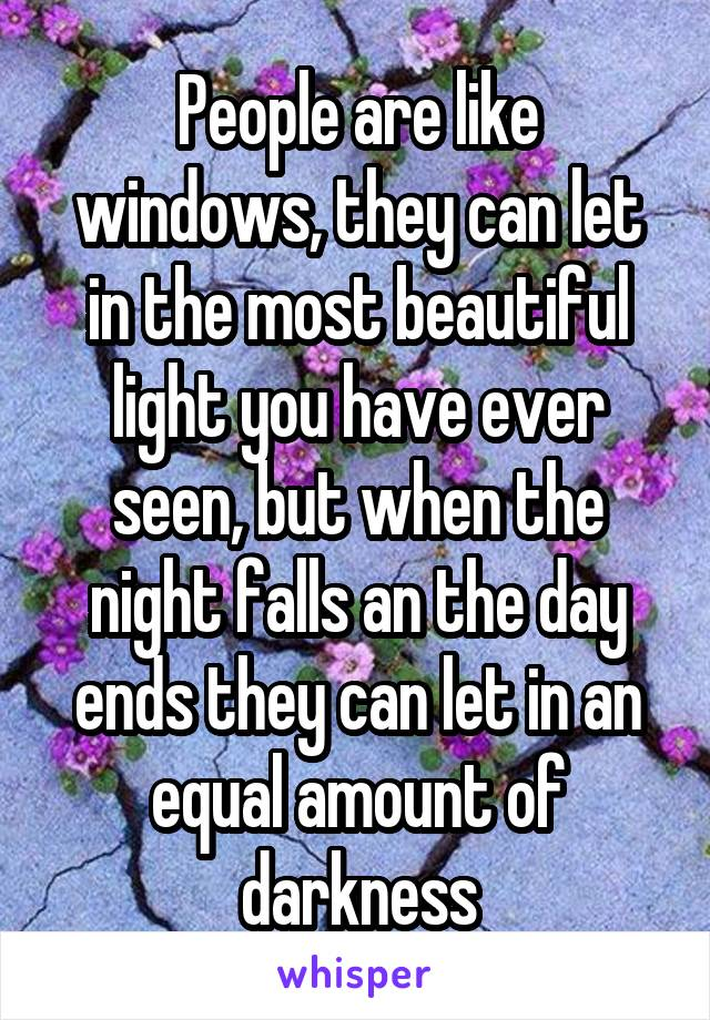 People are like windows, they can let in the most beautiful light you have ever seen, but when the night falls an the day ends they can let in an equal amount of darkness