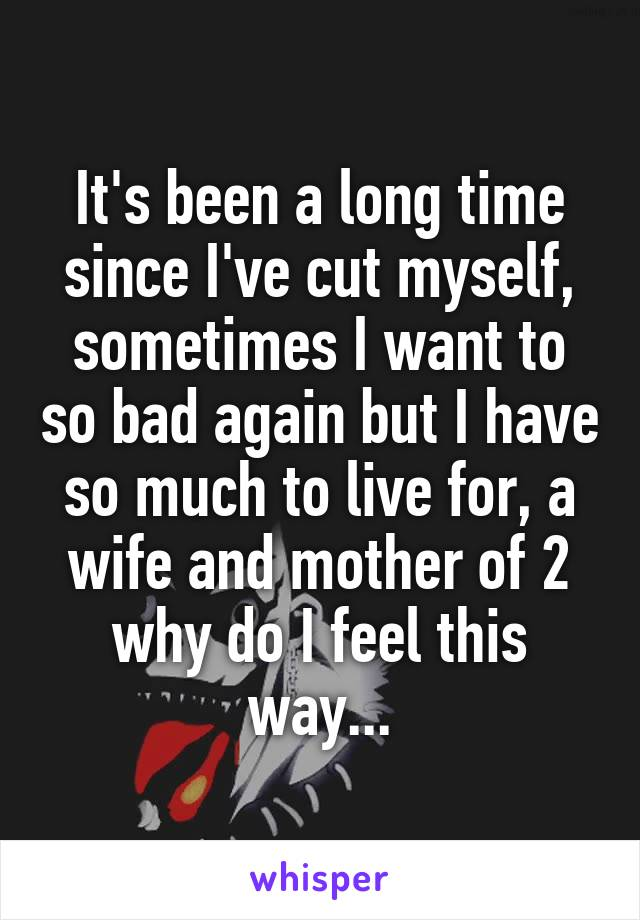 It's been a long time since I've cut myself, sometimes I want to so bad again but I have so much to live for, a wife and mother of 2 why do I feel this way...