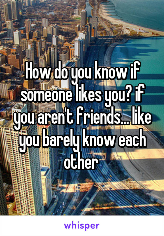 How do you know if someone likes you? if you aren't friends... like you barely know each other
