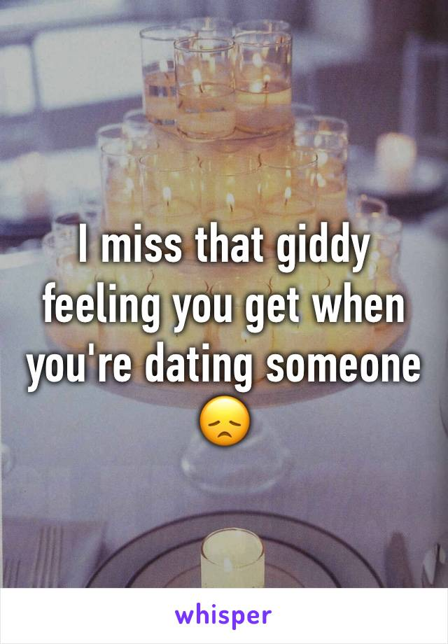 I miss that giddy feeling you get when you're dating someone 😞