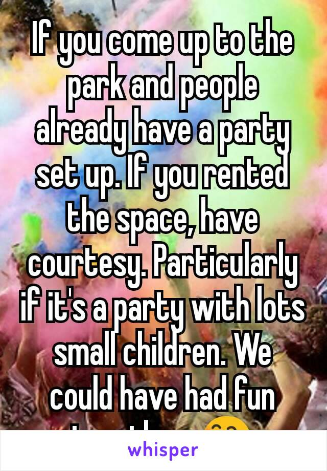If you come up to the park and people already have a party set up. If you rented the space, have courtesy. Particularly if it's a party with lots small children. We could have had fun together. 😄