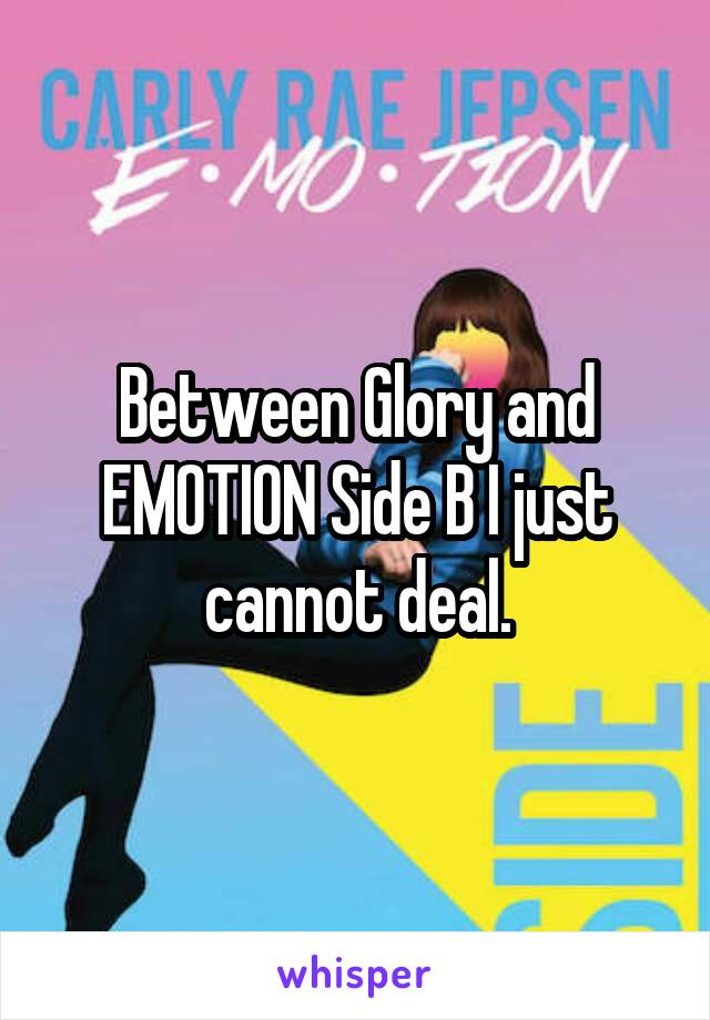 Between Glory and EMOTION Side B I just cannot deal.