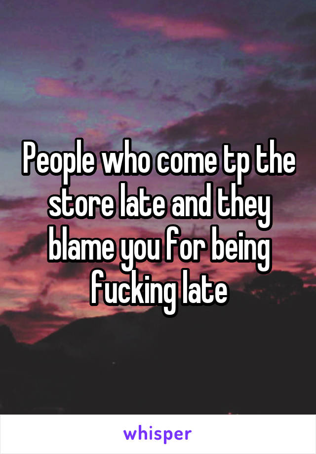 People who come tp the store late and they blame you for being fucking late