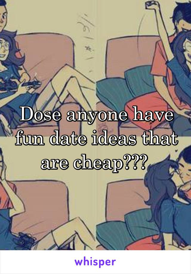 Dose anyone have fun date ideas that are cheap???