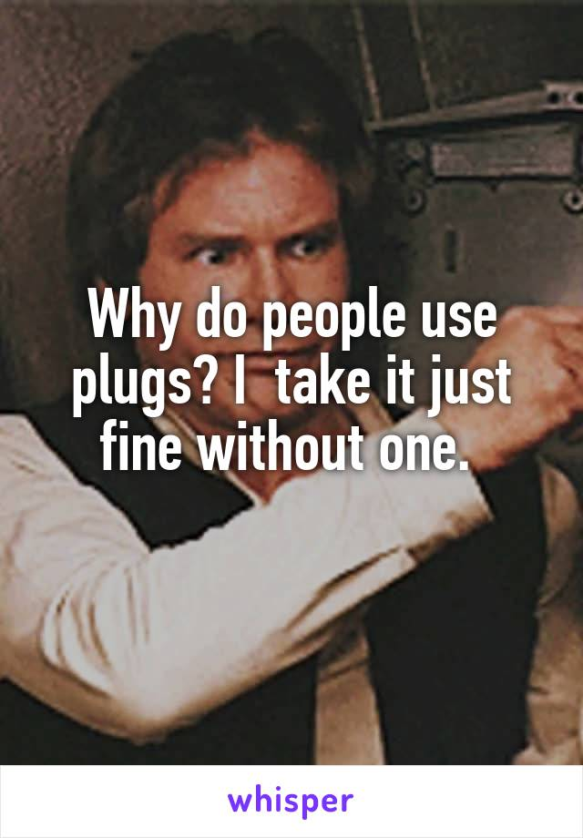Why do people use plugs? I  take it just fine without one.