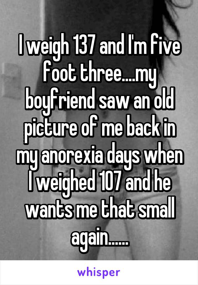 I weigh 137 and I'm five foot three....my boyfriend saw an old picture of me back in my anorexia days when I weighed 107 and he wants me that small again......