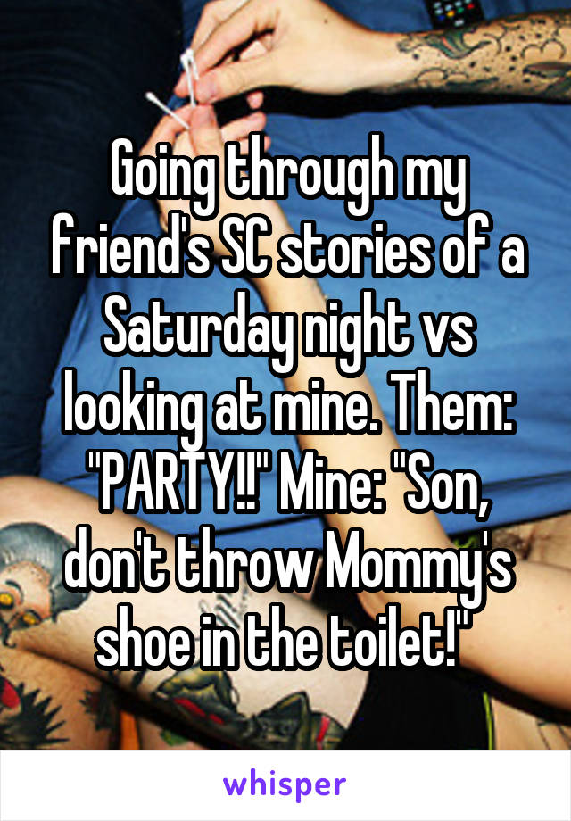 "Going through my friend's SC stories of a Saturday night vs looking at mine. Them: ""PARTY!!"" Mine: ""Son, don't throw Mommy's shoe in the toilet!"""
