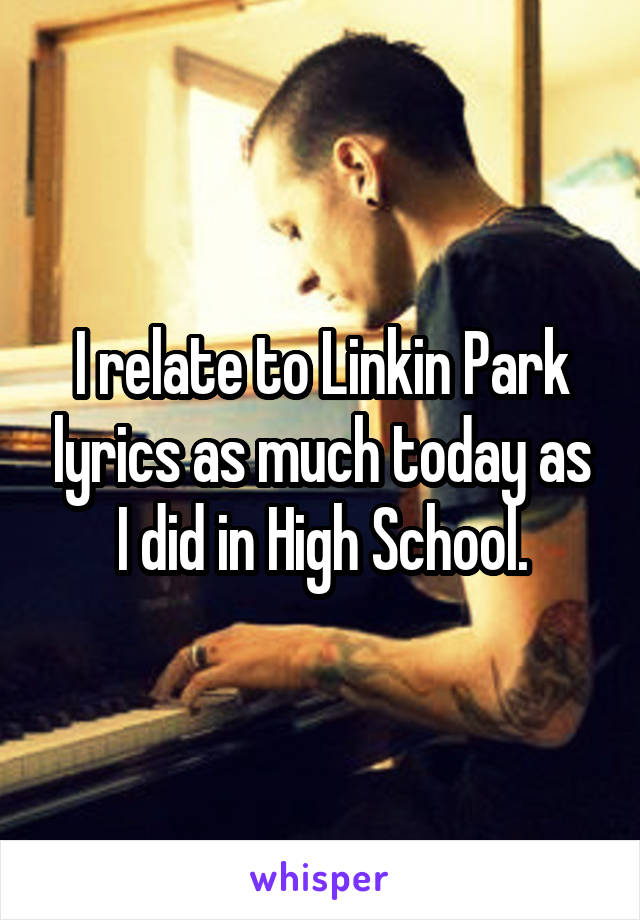 I relate to Linkin Park lyrics as much today as I did in High School.