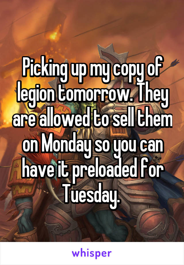 Picking up my copy of legion tomorrow. They are allowed to sell them on Monday so you can have it preloaded for Tuesday.