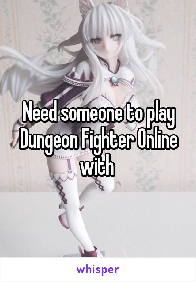 Need someone to play Dungeon Fighter Online with