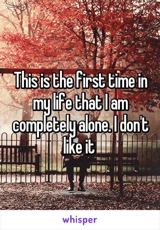 This is the first time in my life that I am completely alone. I don't like it