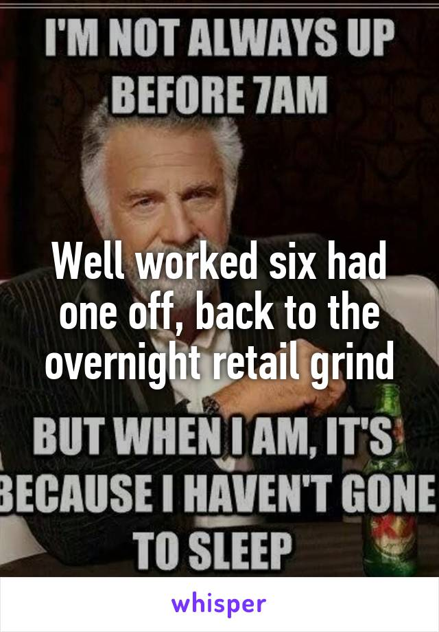 Well worked six had one off, back to the overnight retail grind