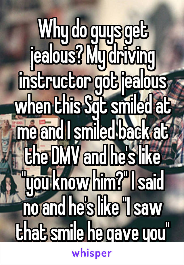 "Why do guys get jealous? My driving instructor got jealous when this Sgt smiled at me and I smiled back at the DMV and he's like ""you know him?"" I said no and he's like ""I saw that smile he gave you"""