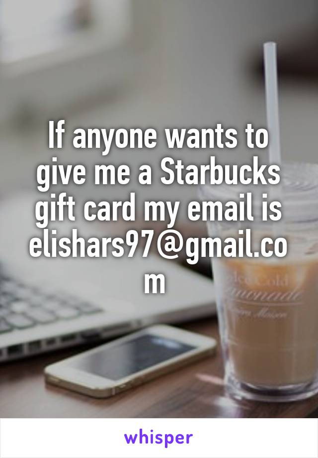 If anyone wants to give me a Starbucks gift card my email is elishars97@gmail.com