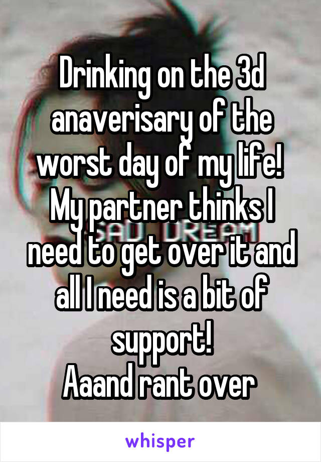 Drinking on the 3d anaverisary of the worst day of my life!  My partner thinks I need to get over it and all I need is a bit of support! Aaand rant over