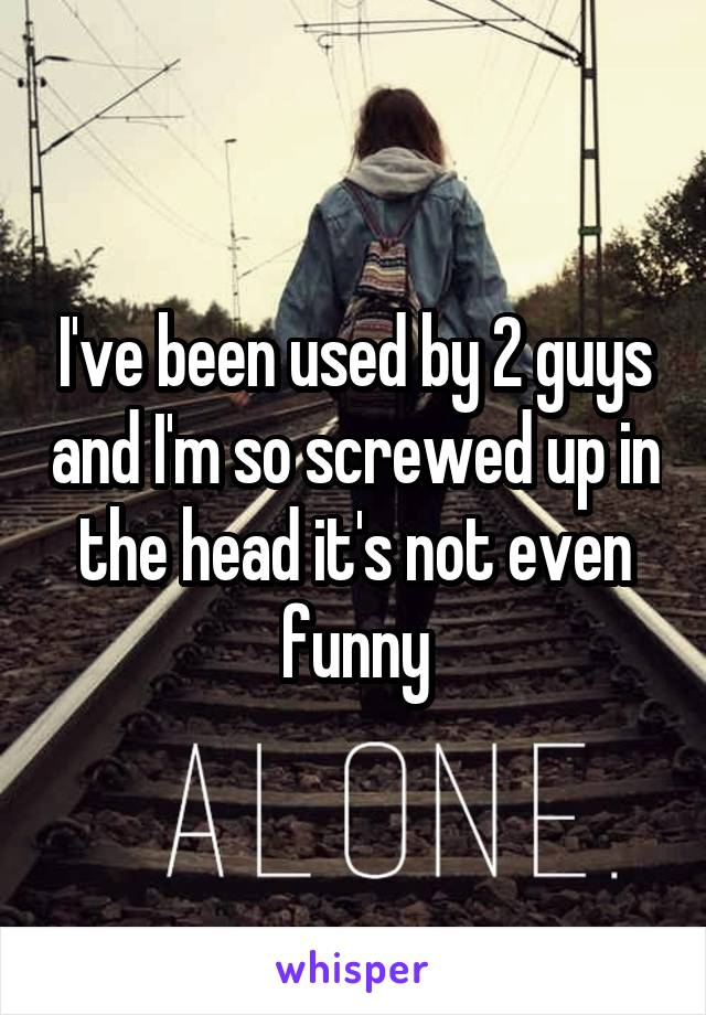 I've been used by 2 guys and I'm so screwed up in the head it's not even funny