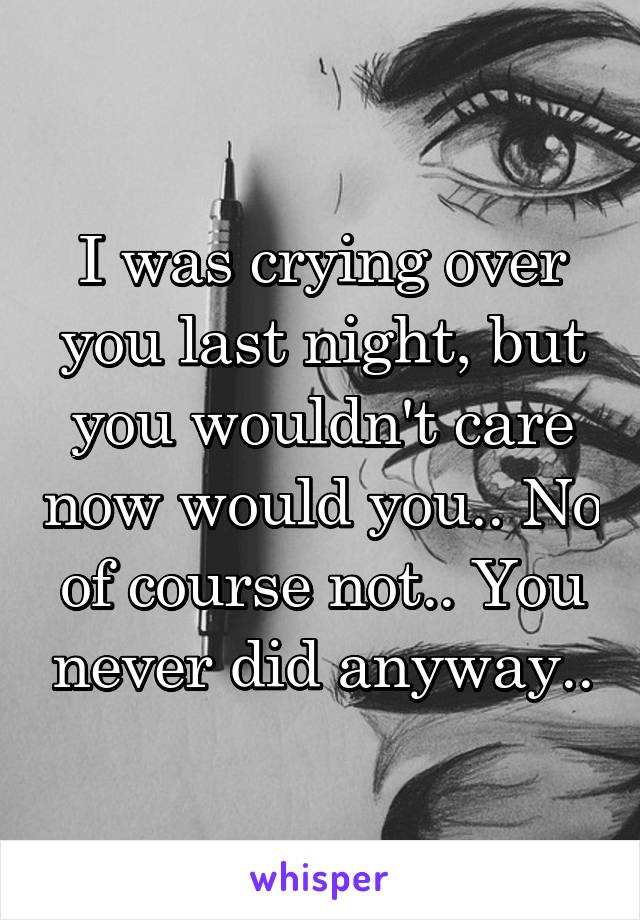 I was crying over you last night, but you wouldn't care now would you.. No of course not.. You never did anyway..