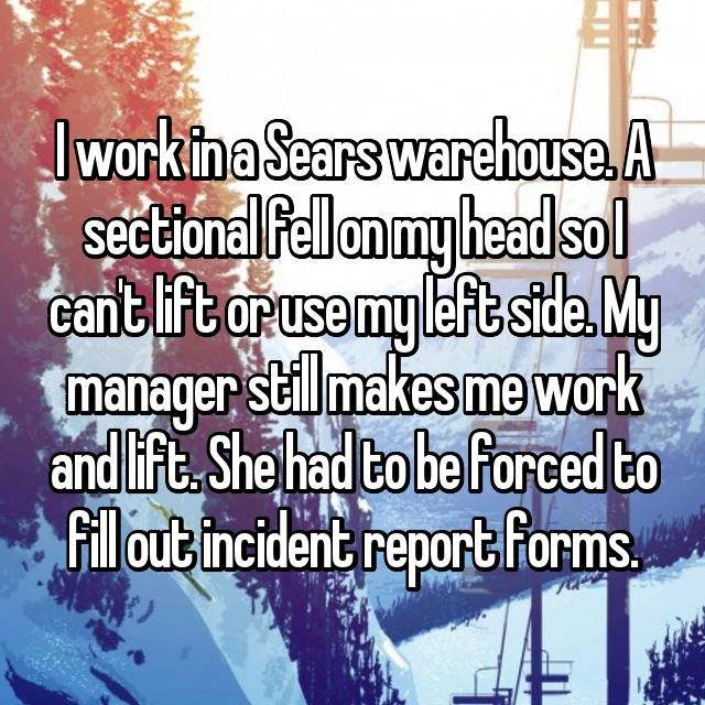 I work in a Sears warehouse. A sectional fell on my head so I can't lift or use my left side. My manager still makes me work and lift. She had to be forced to fill out incident report forms.