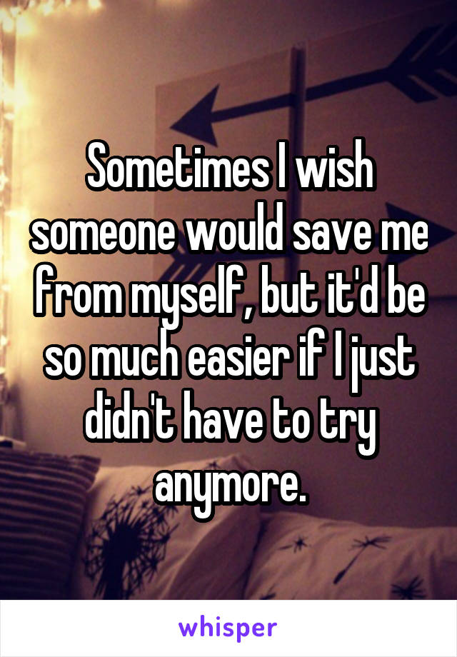 Sometimes I wish someone would save me from myself, but it'd be so much easier if I just didn't have to try anymore.