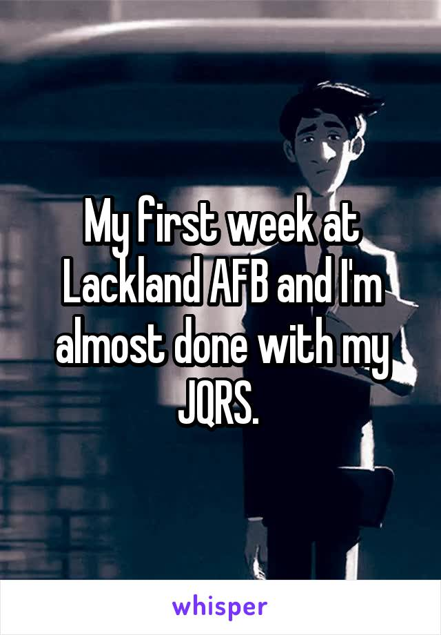 My first week at Lackland AFB and I'm almost done with my JQRS.