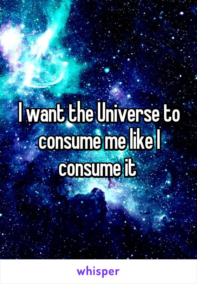 I want the Universe to consume me like I consume it