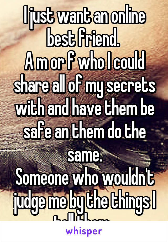 I just want an online best friend.  A m or f who I could share all of my secrets with and have them be safe an them do the same. Someone who wouldn't judge me by the things I tell them.
